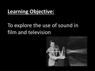 Learning Objective: To explore the use of sound in film and television