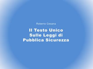 Roberto  Cesana Il Testo Unico Sulle Leggi di Pubblica Sicurezza