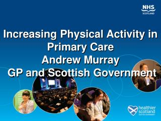 Increasing Physical Activity in Primary Care Andrew Murray  GP and Scottish Government