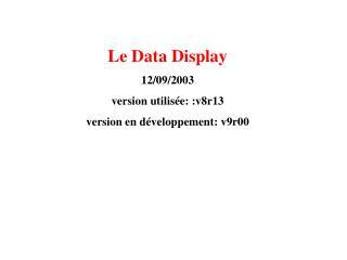 Le Data Display 12/09/2003 version utilisée: :v8r13 version en développement: v9r00