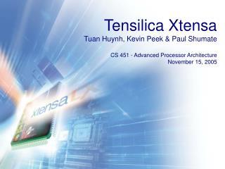 Tensilica Xtensa Tuan Huynh, Kevin Peek  Paul Shumate  CS 451 - Advanced Processor Architecture November 15, 2005