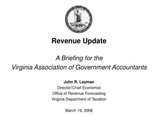 Revenue Update A Briefing for the  Virginia Association of Government Accountants John R. Layman