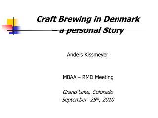Craft Brewing in Denmark  – a personal Story Anders Kissmeyer ' MBAA – RMD Meeting