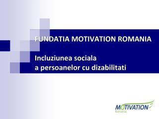 FUNDATIA MOTIVATION ROMANIA I ncluziunea sociala a persoanelor cu dizabilitati