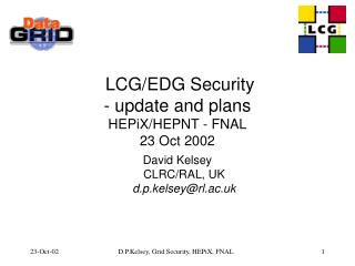 LCG/EDG Security - update and plans HEPiX/HEPNT - FNAL 23 Oct 2002