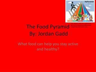 The Food  Pyramid By: Jordan Gadd