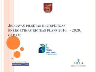 Jelgavas pilsētas ilgtspējīgas enerģētikas rīcības plāns 2010.  - 2020. gadam