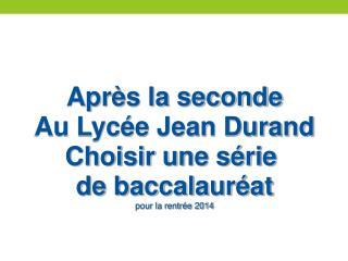 Après la seconde Au Lycée Jean Durand Choisir une série  de baccalauréat pour la rentrée 2014