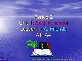 Period 2 Unit 1:  Back to school Lesson 1-  A. Friends A1- A4
