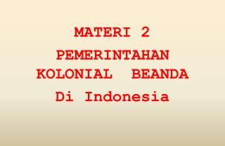 MATERI 2  PEMERINTAHAN KOLONIAL  BEANDA Di Indonesia
