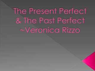 The Present Perfect & The Past  Perfect ~Veronica Rizzo