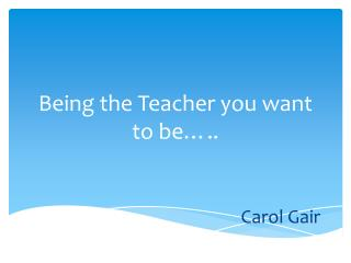 Being the Teacher you want to be�.. Carol Gair
