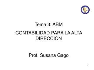 Tema 3: ABM C ONTABILIDAD PARA LA ALTA DIRECCIÓN Prof. Susana  Gago