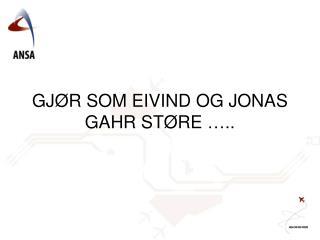 GJØR SOM EIVIND OG JONAS GAHR STØRE …..
