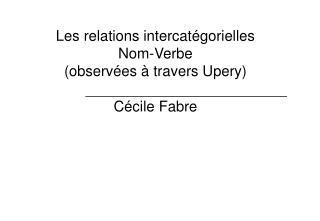 Les relations intercat�gorielles  Nom-Verbe (observ�es � travers Upery) C�cile Fabre