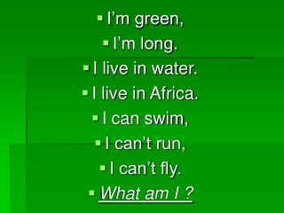 I'm green,  I'm long. I live in water. I live in Africa. I can swim, I can't run, I can't fly.