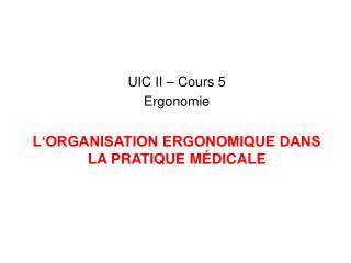 UIC II – Cours 5  Ergonomie L 'ORGANISATION ERGONOMIQUE DANS LA PRATIQUE MÉDICALE