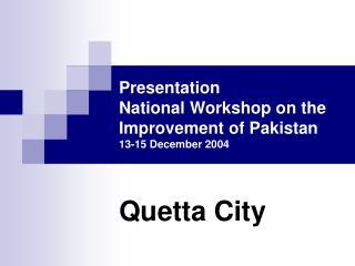 Presentation  National Workshop on the Improvement of Pakistan 13-15 December 2004