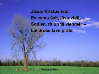 Jēzus Kristus teic: Es esmu šeit, jūsu vidū, Šodien, rīt un tā vienmēr – Lai drošs tavs prāts.
