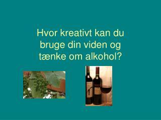 Hvor kreativt kan du  bruge din viden og  tænke om alkohol?