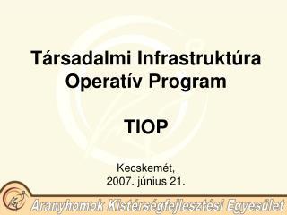 Társadalmi Infrastruktúra Operatív Program  TIOP Kecskemét, 2007. június 21.