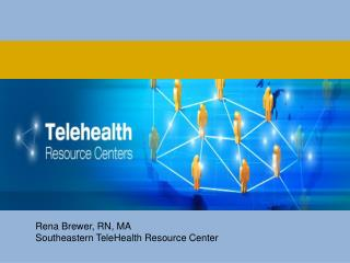 Rena Brewer, RN, MA Southeastern TeleHealth Resource Center
