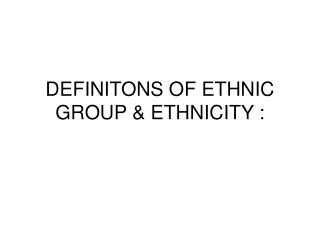 DEFINITONS OF ETHNIC GROUP & ETHNICITY :