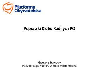 Poprawki Klubu Radnych PO Grzegorz Stawowy Przewodniczący Klubu PO w Radzie Miasta Krakowa