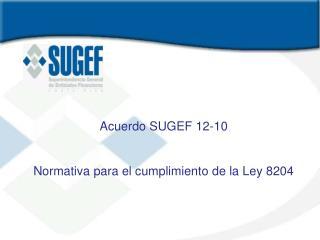 Acuerdo SUGEF 12-10 Normativa para el cumplimiento de la Ley 8204