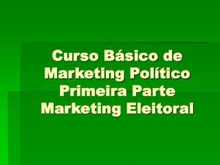 Curso Básico de Marketing Político Primeira Parte Marketing Eleitoral