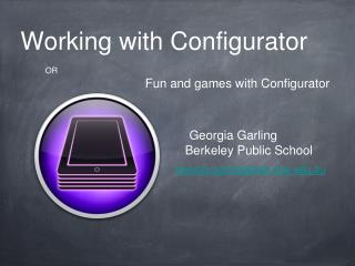 Working with Configurator 																OR Fun and games with Configurator