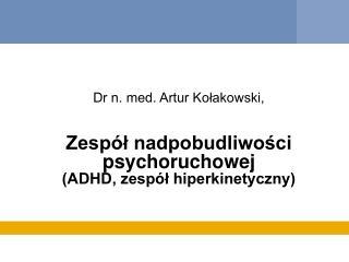 Dr n. med. Artur Kołakowski,  Zespół nadpobudliwości psychoruchowej (ADHD, zespół hiperkinetyczny)