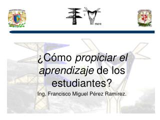 ¿Cómo  propiciar el aprendizaje  de los estudiantes? Ing. Francisco Miguel Pérez Ramírez.