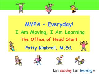 MVPA   Everyday     I Am Moving, I Am Learning  The Office of Head Start  Patty Kimbrell, M.Ed.