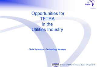 Opportunities for TETRA in the Utilities Industry Chris Venemore – Technology Manager