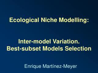 Ecological Niche Modelling: Inter-model Variation.  Best-subset Models Selection