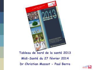 Tableau de bord de la santé 2013 Midi-Santé du 27 février 2014 Dr Christian Massot - Paul Berra
