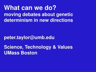 What can we do moving debates about genetic determinism in new directions   peter.taylorumb  Science, Technology  Values