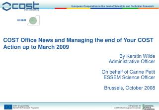 COST Office News and Managing the end of Your COST Action up to March 2009 By Kerstin Wilde