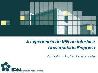 A experiência do IPN no interface Universidade/Empresa Carlos Cerqueira, Director de Inovação