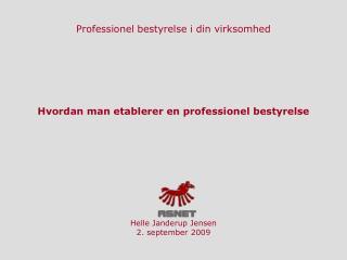 Hvordan man etablerer en professionel bestyrelse Helle Janderup Jensen 2. september 2009