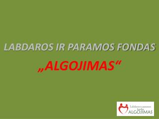 """LABDAROS IR PARAMOS FONDAS  """" ALGOJIMAS """""""