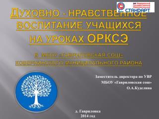 Заместитель директора по УВР  МБОУ « Гавриловская сош » О.А.Куделина