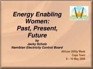 Energy Enabling Women: Past, Present, Future by Jacky Scholz Namibian Electricity Control Board