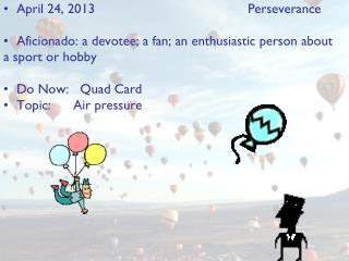 April 24, 2013					Perseverance Aficionado: a devotee; a fan; an enthusiastic person about