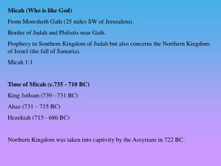 Micah (Who is like God) From Moresheth Gath (25 miles SW of Jerusalem).