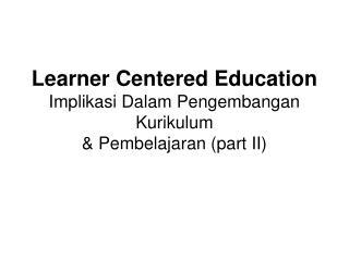 Learner Centered Education Implikasi Dalam Pengembangan Kurikulum & Pembelajaran (part II)