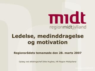 Ledelse, medinddragelse og motivation Regionsrådets temamøde den 28. marts 2007