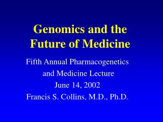 Genomics and the  Future of Medicine