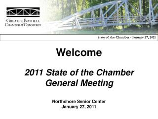 Welcome 2011 State of the Chamber General Meeting Northshore Senior Center January 27, 2011